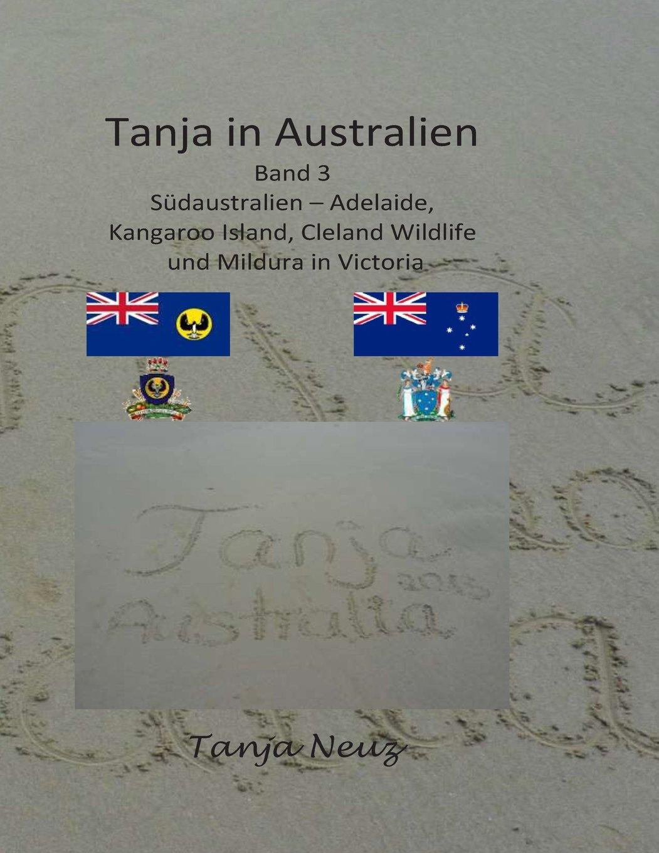 Tanja in Australien: Südaustralien - Adelaide, Kangaroo Island, Cleland Wildlife und Mildura (Mein Abenteuer Australien, Band 3)