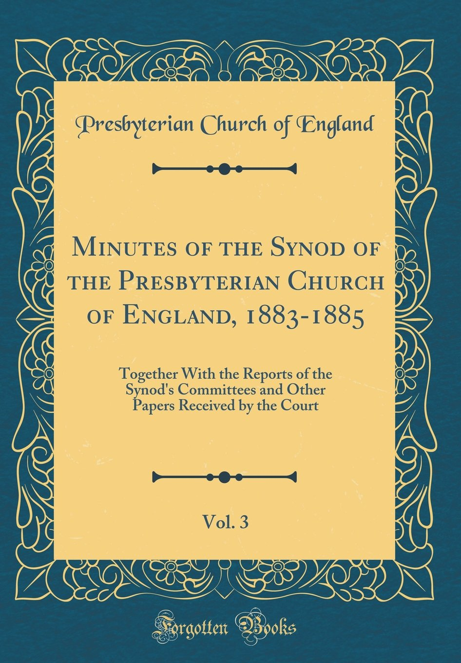 Read Online Minutes of the Synod of the Presbyterian Church of England, 1883-1885, Vol. 3: Together with the Reports of the Synod's Committees and Other Papers Received by the Court (Classic Reprint) PDF
