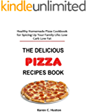 THE DELICIOUS PIZZA RECIPES BOOK: Healthy Homemade Pizza Cookbook for Spicing Up Your Family Life: Low Carb Low Fat