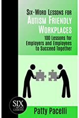 Six-Word Lessons for Autism Friendly Workplaces: 100 Lessons for Employers and Employees to Succeed Together (The Six-Word Lessons Series) Kindle Edition