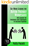 Six-Word Lessons for Autism Friendly Workplaces: 100 Lessons for Employers and Employees to Succeed Together (The Six…