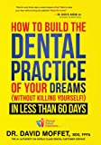 How to Build the Dental Practice of Your Dreams: (Without Killing Yourself!) in Less Than 60 Days