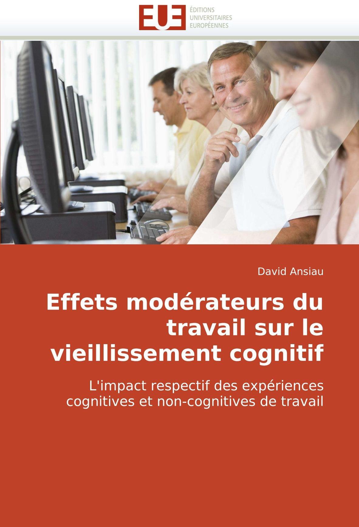 Effets modérateurs du travail sur le vieillissement cognitif: L'impact respectif des expériences cognitives et non-cognitives de travail (French Edition) pdf