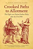 Crooked Paths to Allotment: The Fight over Federal Indian Policy after the Civil War (First Peoples: New Directions in…