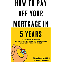How To Pay Off Your Mortgage In 5 Years: Slash your mortgage with a proven system the banks don't want you to know about…