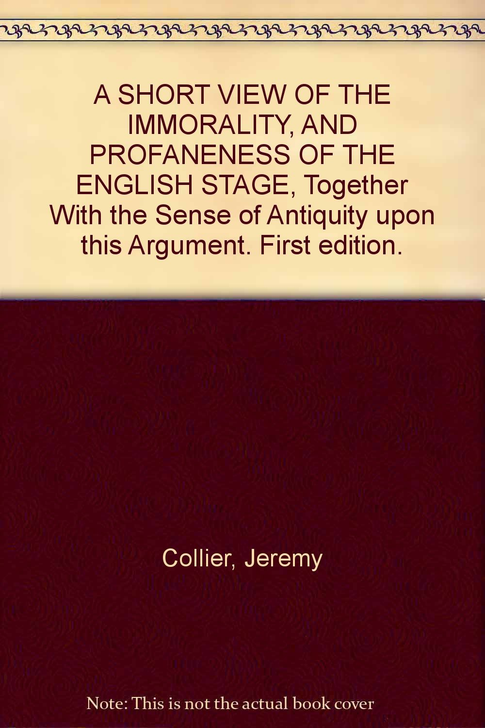 A SHORT VIEW OF THE IMMORALITY, AND PROFANENESS OF THE ENGLISH STAGE,  Together With the Sense of Antiquity upon this Argument. First edition.