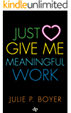 Just Give Me Meaningful Work: Leave Your Exhausting Job and Start Making a Difference