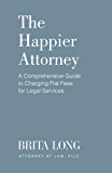 The Happier Attorney: A Comprehensive Guide to Charging Flat Fees for Legal Services