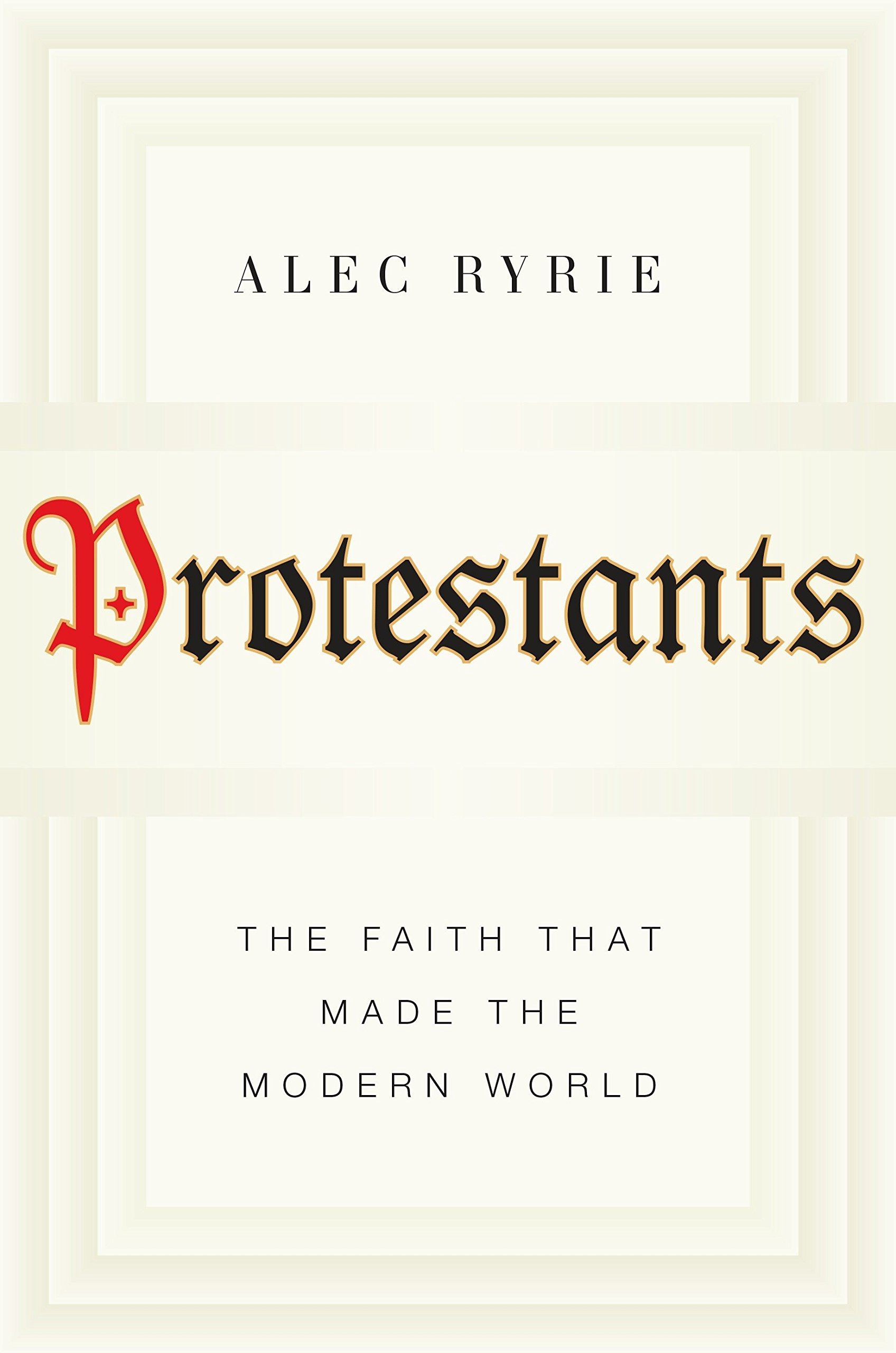 Read Online Protestants: The Faith That Made the Modern World ebook