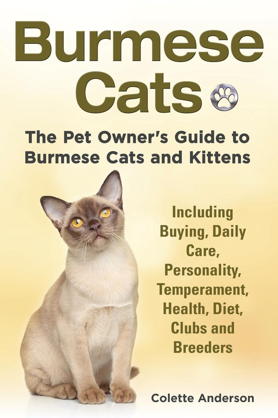 Burmese Cats, The Pet Owner's Guide to Burmese Cats and Kittens Including Buying, Daily Care, Personality, Temperament, Health, Diet, Clubs and Breeders