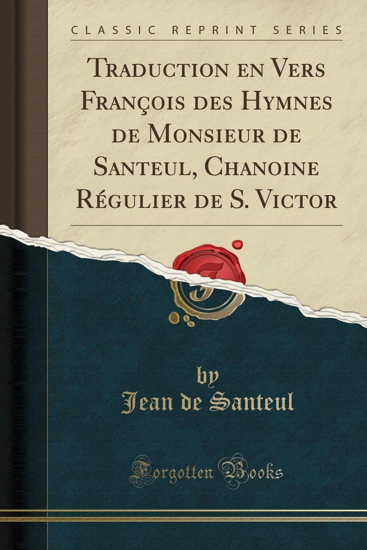 Traduction En Vers François Des Hymnes de Monsieur de Santeul, Chanoine Régulier de S. Victor (Classic Reprint) Broché – 21 avril 2018 Jean De Santeul Forgotten Books 0282167463 MUSIC / Religious / Hymns