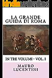 La Grande Guida di Roma: In tre volumi - Vol. I