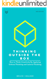 Thinking Outside The Box: How to Think Creatively By Applying Critical Thinking and Lateral Thinking (English Edition)