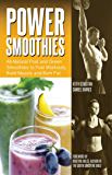 Power Smoothies: All-Natural Drinks to Fuel Workouts, Build Muscle and Burn Fat