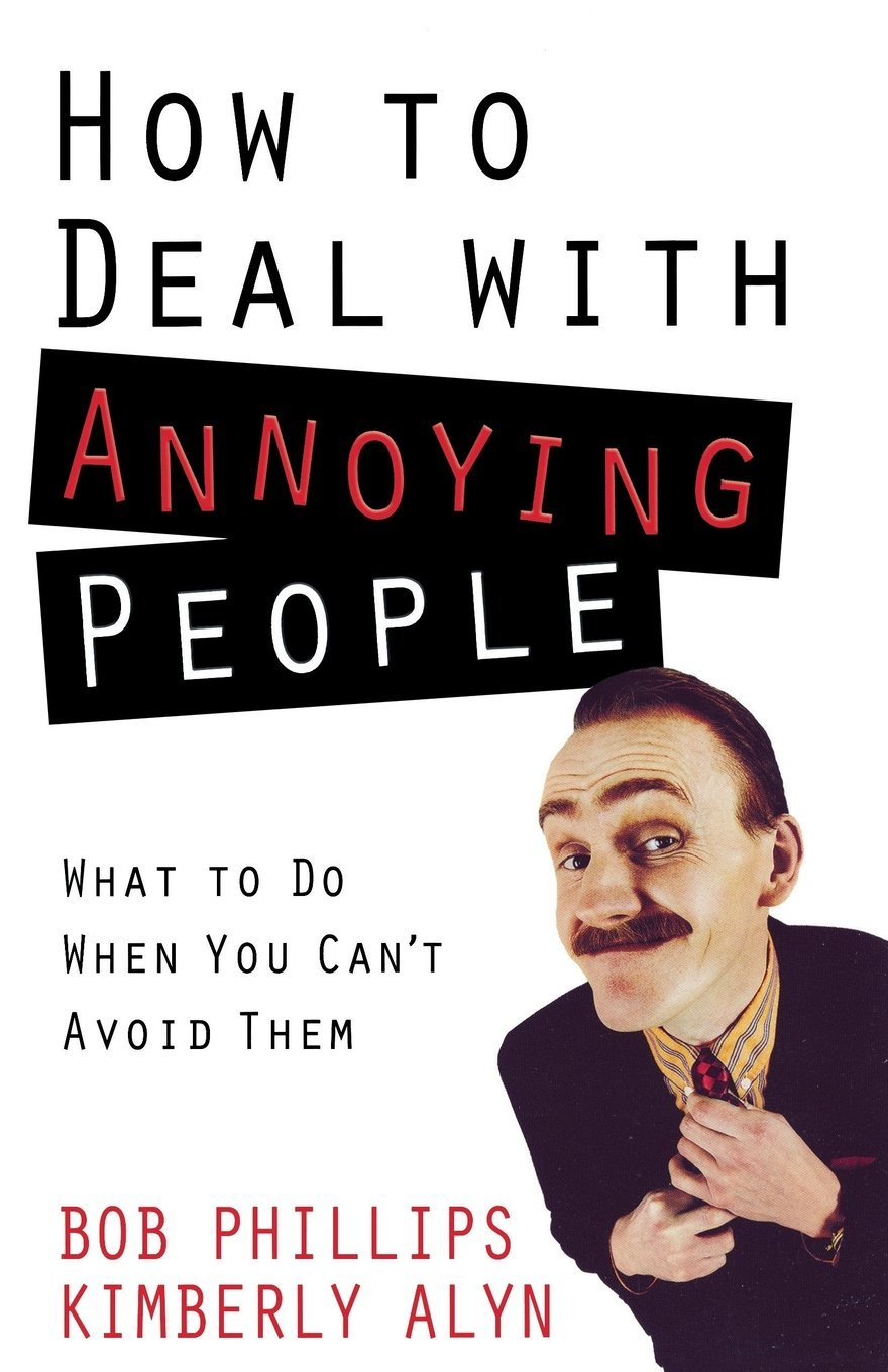 how to deal annoying people what to do when you can t avoid how to deal annoying people what to do when you can t avoid them bob phillips kimberly alyn 9780736927017 com books