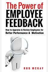 The Power of Employee Feedback: How to Appraise & Review Employees for Better Performance & Motivation Kindle Edition