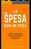 La spesa non mi pesa: Risparmiare soldi sulla spesa e mangiare in modo equilibrato (Guide per gente con poco tempo Vol. 1)
