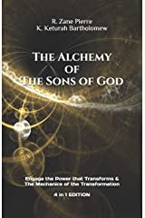 The Alchemy of The Sons of God: Engage the Power that Transforms & The Mechanics of the Transformation 4 in 1 Edition Paperback