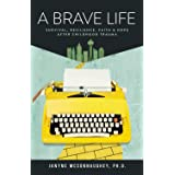 A BRAVE LIFE: Survival, Resilience, Faith and Hope after Childhood Trauma
