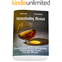 Homesteading Alcohol: Distill your Own Whiskey, Make Mead And Herbal Wine