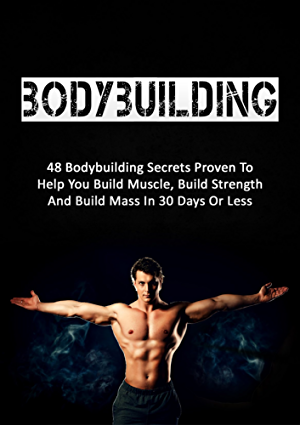 Bodybuilding: 48 Bodybuilding Secrets Proven To Help You Build Muscle; Build Strength And Build Mass In 30 Days Or Less (bodybuilding; fitness; strength training; bodybuilding training)