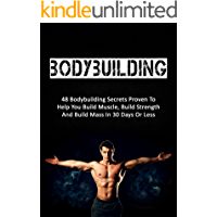 Bodybuilding: 48 Bodybuilding Secrets Proven To Help You Build Muscle, Build Strength And Build Mass In 30 Days Or Less (bodybuilding, fitness, strength training, bodybuilding training)