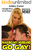 Making My Husband Go Gay! A Straight Man's First Time: A Steamy, MMF, Menage, Bisexual, Threesome, Hotwife, BIG, Size, Short Romantic Fiction Story (WIfe and Her Gay Husband Book 1)
