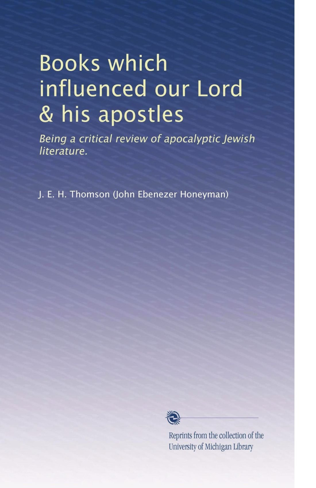 Books which influenced our Lord & his apostles: Being a critical review of apocalyptic Jewish literature. PDF