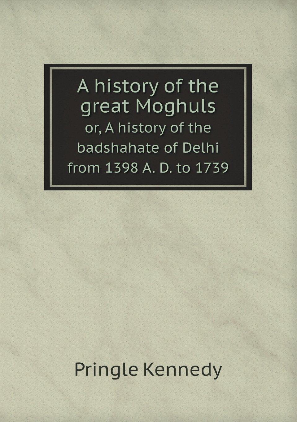 Read Online A history of the great Moghuls or, A history of the badshahate of Delhi from 1398 A. D. to 1739 ebook