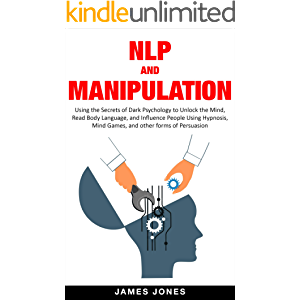 NLP and Manipulation: Using The Secrets Of Dark Psychology To Unlock The Mind, Read Body Language And Influence People…