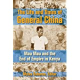 The Life and Times of General China: Mau Mau and the End of Empire in Kenya