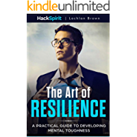 The Art of Resilience: A Practical Guide to Developing Mental Toughness: Strategies for Mind and Body and the science of…
