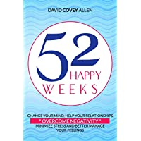 52 HAPPY WEEKS: CHANGE YOUR MIND, HELP YOUR RELATIONSHIPS, OVERCOME NEGATIVITY, MINIMIZE STRESS AND BETTER MANAGE YOUR FEELINGS