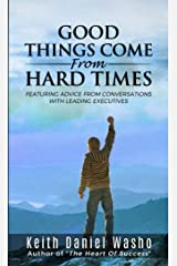 Good Things Come From Hard Times: Featuring Advice From Conversations With Leading Executives Kindle Edition