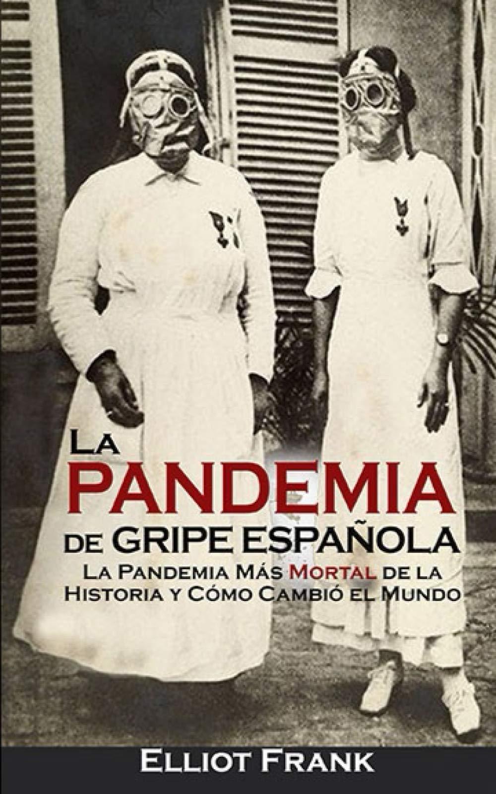 La Pandemia de Gripe Española: La Pandemia Más Mortal de la Historia y Cómo Cambió el Mundo: Amazon.es: Frank, Elliot, Ramos, Diego Ignacio: Libros