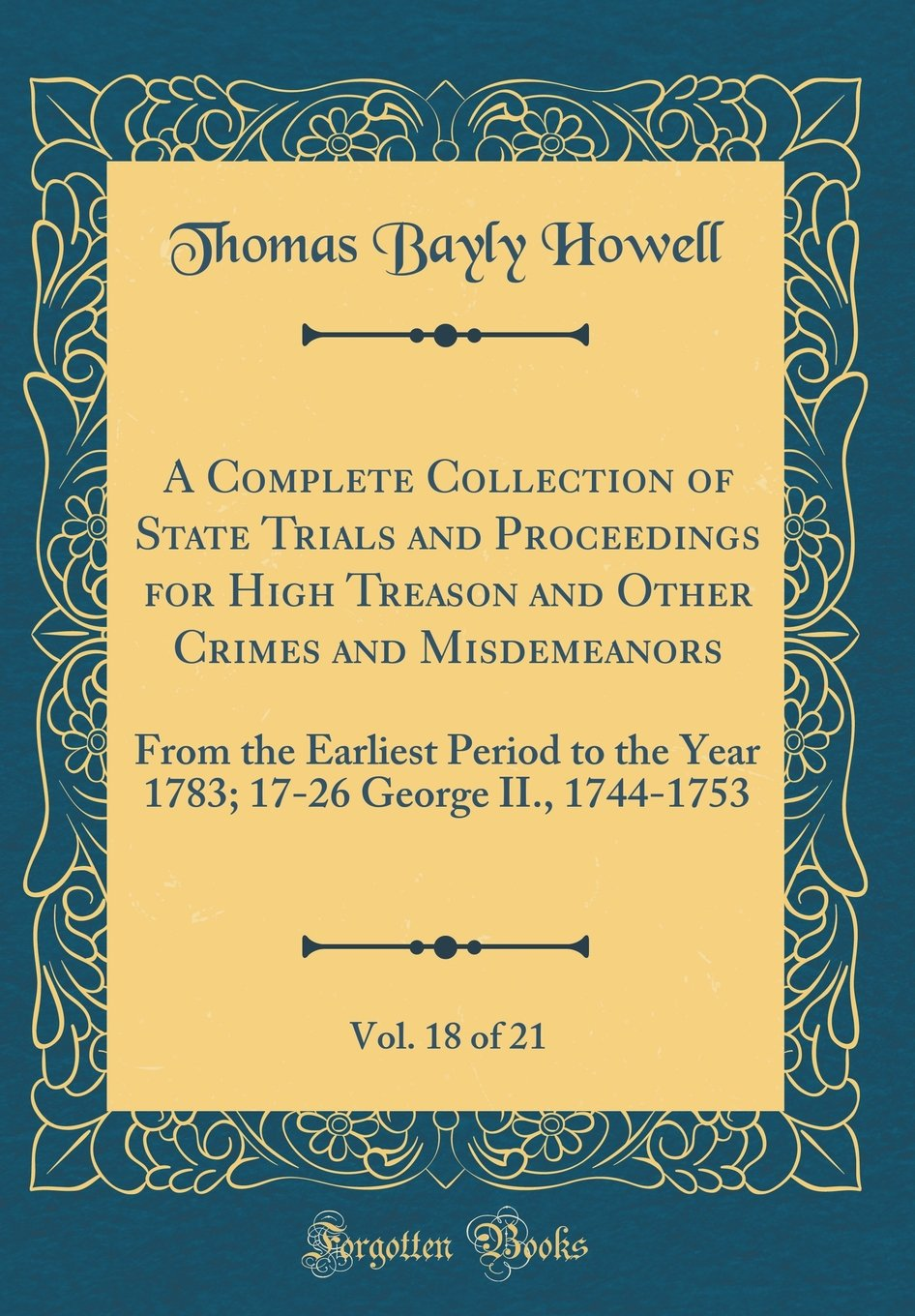 Read Online A Complete Collection of State Trials and Proceedings for High Treason and Other Crimes and Misdemeanors, Vol. 18 of 21: From the Earliest Period to ... 17-26 George II., 1744-1753 (Classic Reprint) PDF