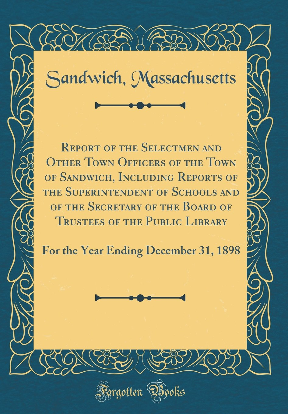 Download Report of the Selectmen and Other Town Officers of the Town of Sandwich, Including Reports of the Superintendent of Schools and of the Secretary of ... Ending December 31, 1898 (Classic Reprint) PDF