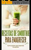 Receitas de Smoothie para emagrecer: Como perder peso bebendo Smoothies: Emagrecer, ficar magro e perder quilos rápido e fácil