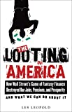 The Looting of America: How Wall Street's Game of Fantasy Finance Destroyed Our Jobs, Pensions, and Prosperity—and What We Can Do about It