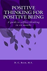 Positive Thinking for Positive Being: A guide to selfless thinking in six months Kindle Edition