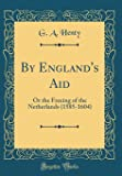 By England's Aid: Or the Freeing of the Netherlands (1585-1604) (Classic Reprint)