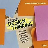 Magia do Design. Thinking. Um Kit de Ferramentas Para o Crescimento Rápido da Sua Empresa