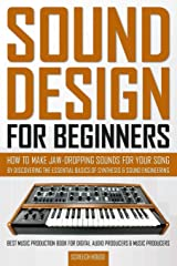 SOUND DESIGN FOR BEGINNERS: How to Make Jaw-Dropping Sounds for Your Song by Discovering the Essential Basics of Synthesis & Sound Engineering (Best ... Digital Audio Producers & Music Producers) Paperback
