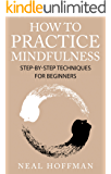 How To Practice Mindfulness.: Step-By-Step Techniques For Beginners
