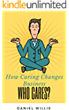 Who Cares?: How Caring Changes Your Business