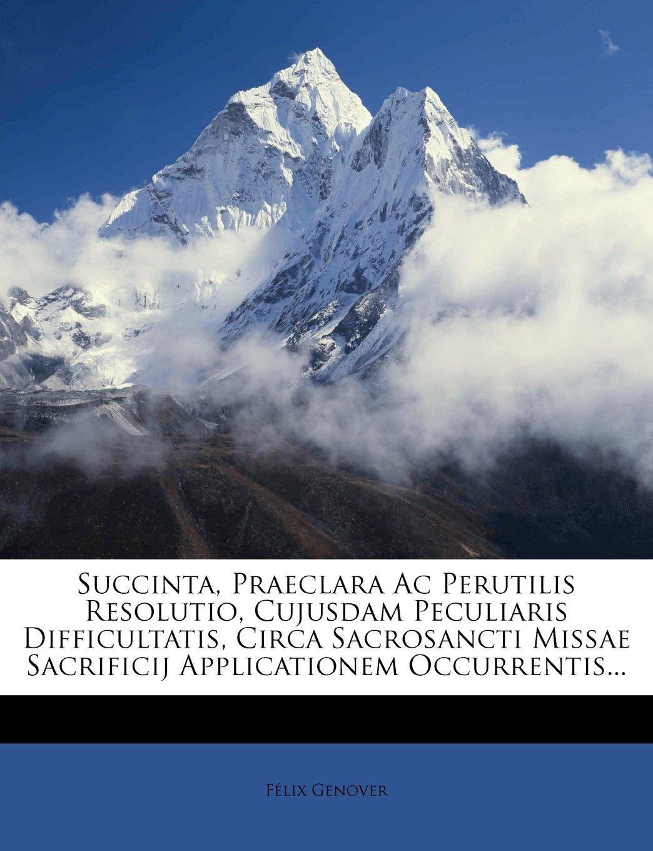 Download Succinta, Praeclara Ac Perutilis Resolutio, Cujusdam Peculiaris Difficultatis, Circa Sacrosancti Missae Sacrificij Applicationem Occurrentis... (Latin Edition) PDF