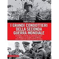 I grandi condottieri della seconda guerra mondiale. Da Rommel a Patton, da Guderian a Zukov, le imprese, le vittorie e le sconfitte degli uomini che hanno scritto la storia