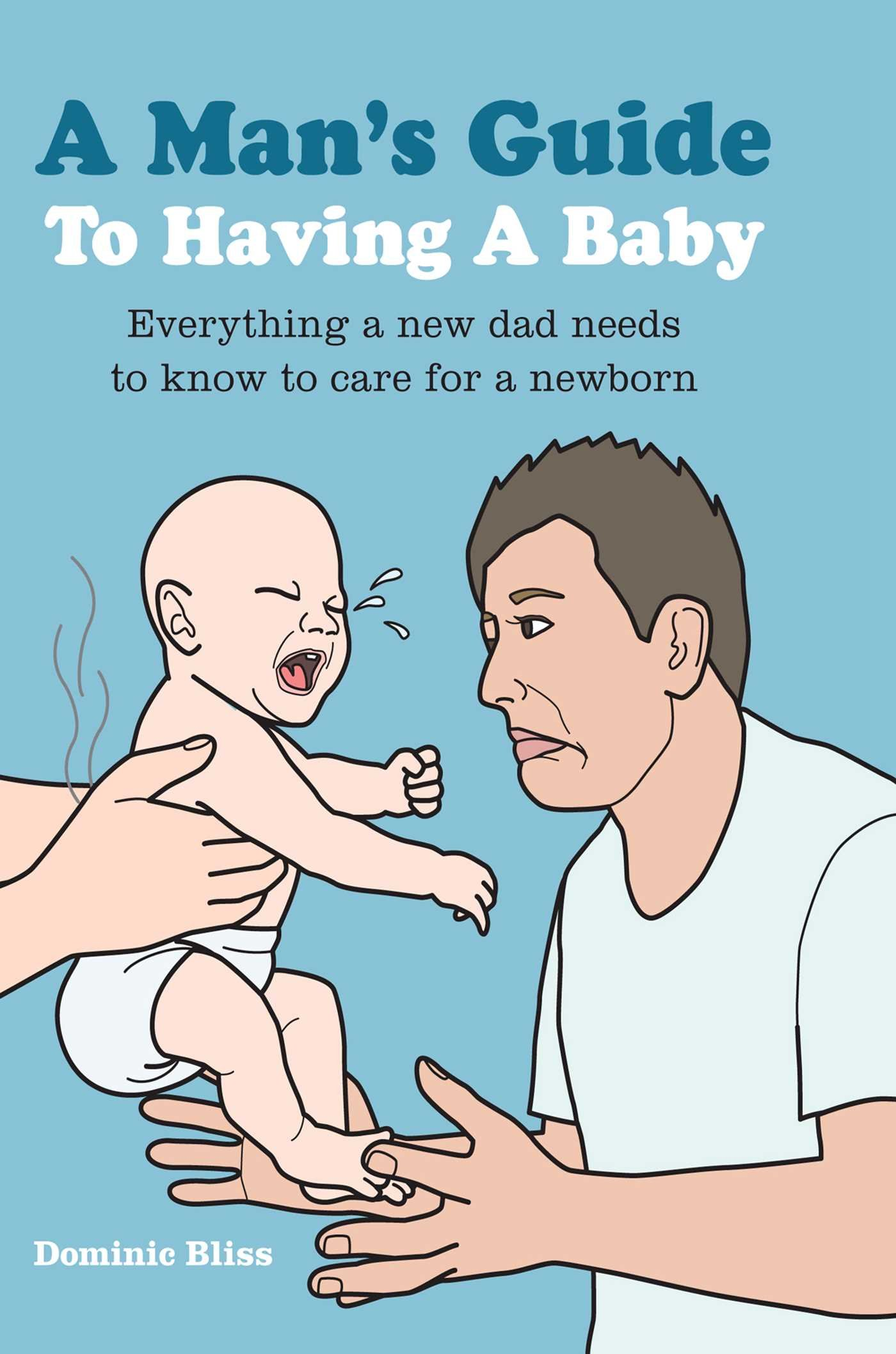 Read Online A Man's Guide to Having a Baby: Everything a new dad needs to know to care for a newborn ePub fb2 ebook