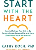 Start with the Heart: How to Motivate Your Kids to Be Compassionate, Responsible, and Brave (Even  When You're Not Around)