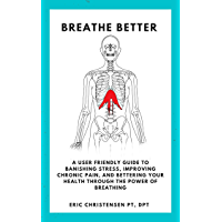 Breathe Better: A User Friendly Guide to Banishing Stress, Reducing Chronic Pain, and Improving Your Health with the Power of Breathing. (English Edition)